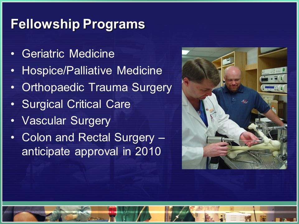 Fellowship Programs Geriatric Medicine Hospice/Palliative Medicine Orthopaedic Trauma Surgery Surgical Critical Care Vascular Surgery Colon and Rectal Surgery – anticipate approval in 2010
