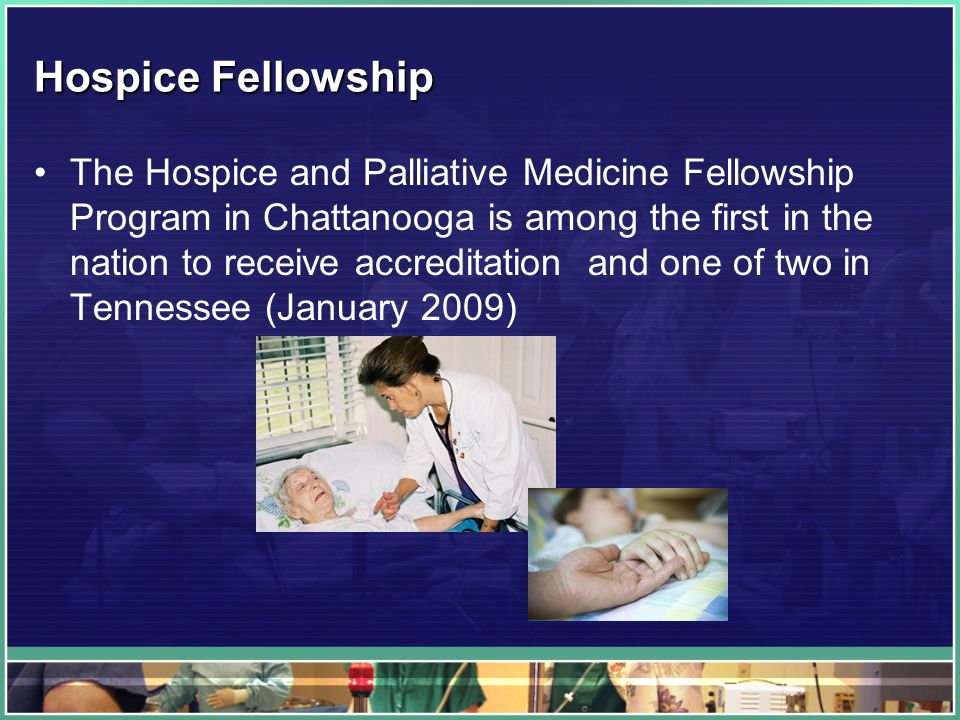 Hospice Fellowship The Hospice and Palliative Medicine Fellowship Program in Chattanooga is among the first in the nation to receive accreditation and one of two in Tennessee (January 2009)