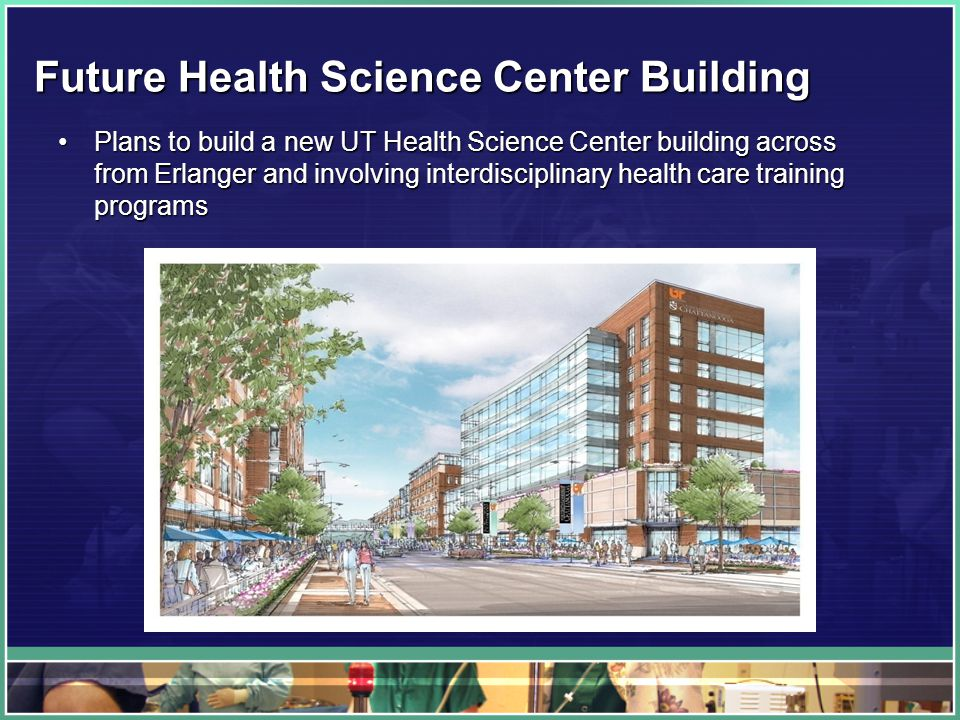 Future Health Science Center Building Plans to build a new UT Health Science Center building across from Erlanger and involving interdisciplinary health care training programsPlans to build a new UT Health Science Center building across from Erlanger and involving interdisciplinary health care training programs
