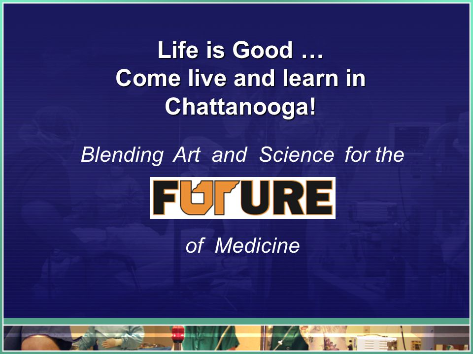 Life is Good … Come live and learn in Chattanooga! Blending Art and Science for the of Medicine