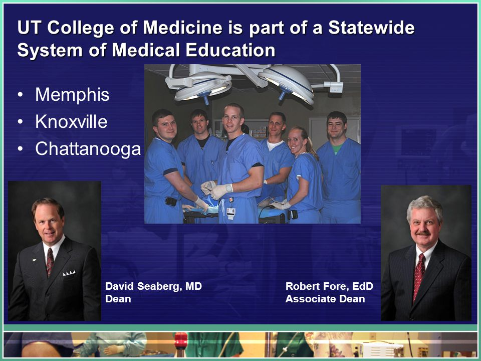 UT College of Medicine is part of a Statewide System of Medical Education Memphis Knoxville Chattanooga David Seaberg, MD Dean Robert Fore, EdD Associate Dean