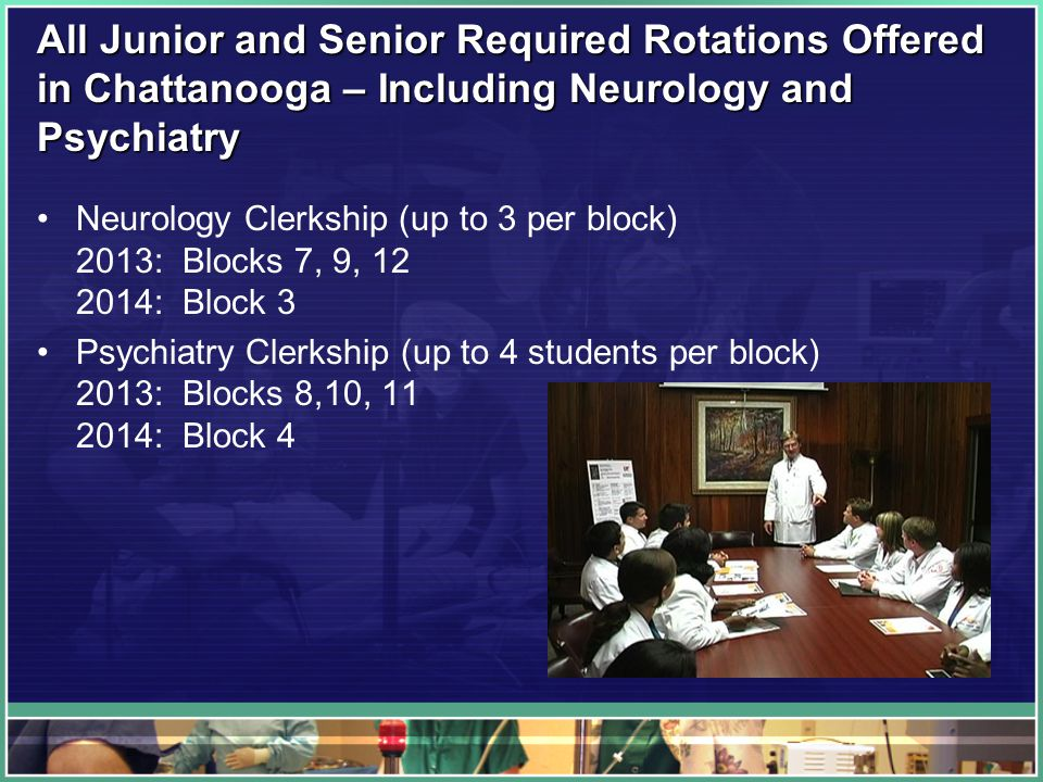 All Junior and Senior Required Rotations Offered in Chattanooga – Including Neurology and Psychiatry Neurology Clerkship (up to 3 per block) 2013: Blocks 7, 9, : Block 3 Psychiatry Clerkship (up to 4 students per block) 2013: Blocks 8,10, : Block 4