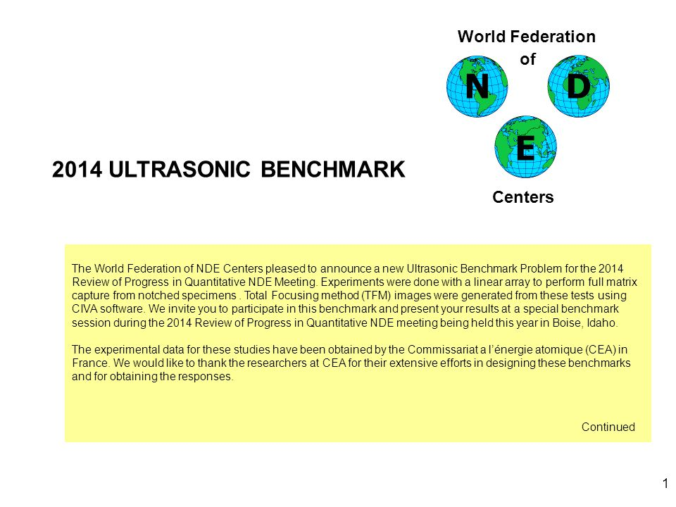 1 2014 ULTRASONIC BENCHMARK World Federation of Centers ND E The World Federation of NDE Centers pleased to announce a new Ultrasonic Benchmark Problem for the 2014 Review of Progress in Quantitative NDE Meeting.