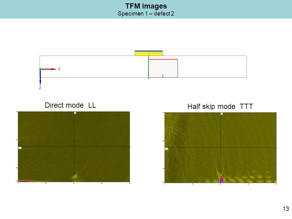 TFM images Specimen 1 – defect 2 13 Half skip mode TTT Direct mode LL