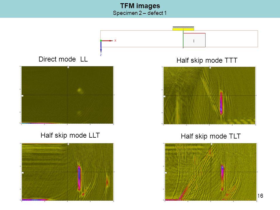 16 TFM images Specimen 2 – defect 1 Half skip mode TTT Direct mode LL Half skip mode TLT Half skip mode LLT