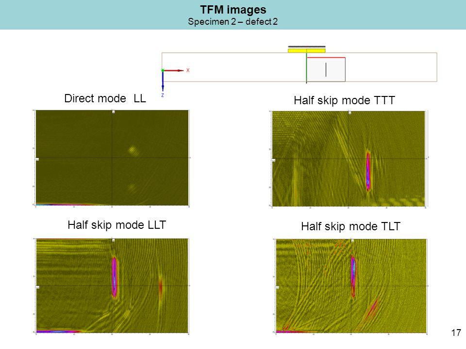 TFM images Specimen 2 – defect 2 17 Half skip mode TTT Direct mode LL Half skip mode TLT Half skip mode LLT