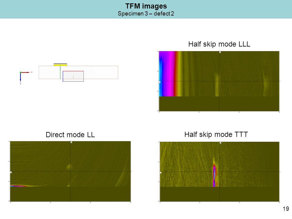 TFM images Specimen 3 – defect 2 19 Half skip mode LLL Half skip mode TTT Direct mode LL