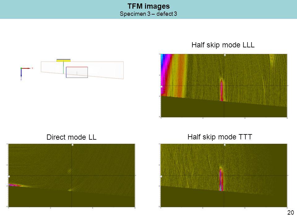 TFM images Specimen 3 – defect 3 20 Half skip mode LLL Half skip mode TTT Direct mode LL