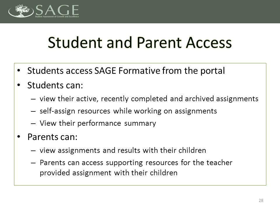 Students access SAGE Formative from the portal Students can: – view their active, recently completed and archived assignments – self-assign resources while working on assignments – View their performance summary Parents can: – view assignments and results with their children – Parents can access supporting resources for the teacher provided assignment with their children 28
