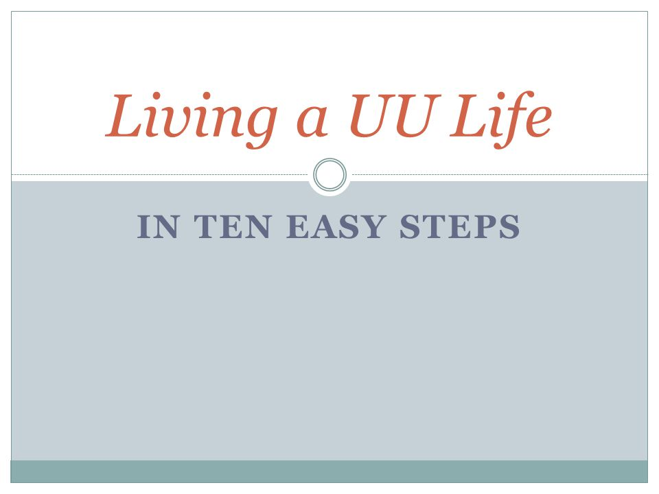 IN TEN EASY STEPS Living a UU Life