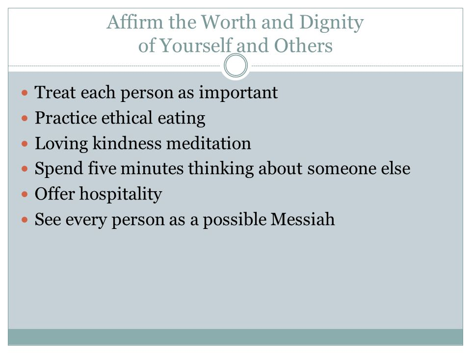 Affirm the Worth and Dignity of Yourself and Others Treat each person as important Practice ethical eating Loving kindness meditation Spend five minut