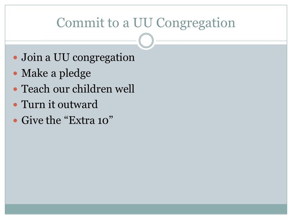 Commit to a UU Congregation Join a UU congregation Make a pledge Teach our children well Turn it outward Give the Extra 10
