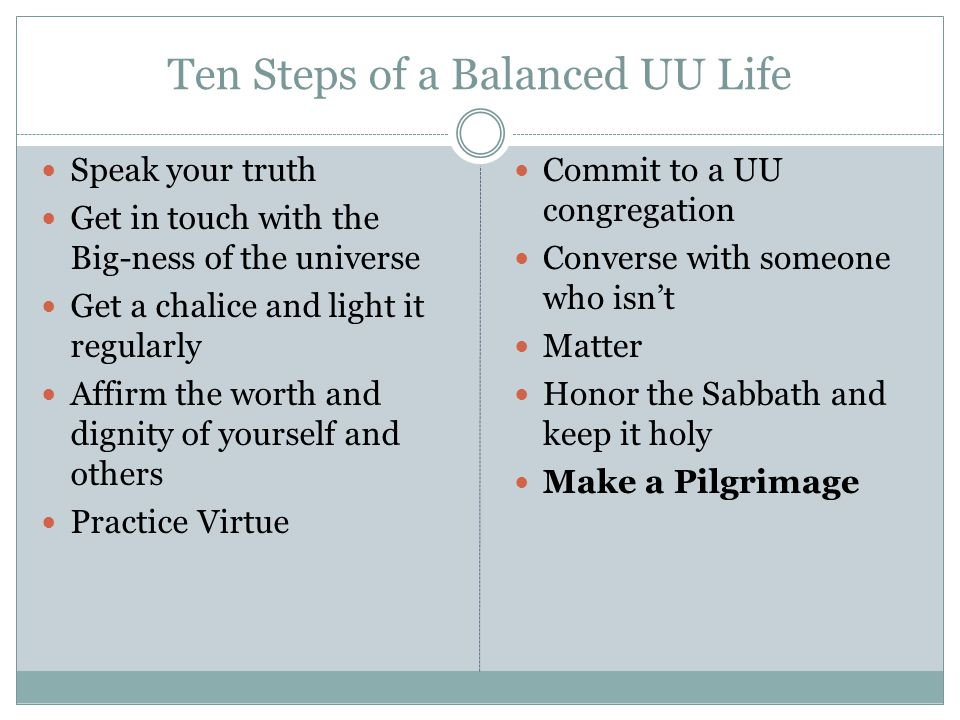 Ten Steps of a Balanced UU Life Speak your truth Get in touch with the Big-ness of the universe Get a chalice and light it regularly Affirm the worth
