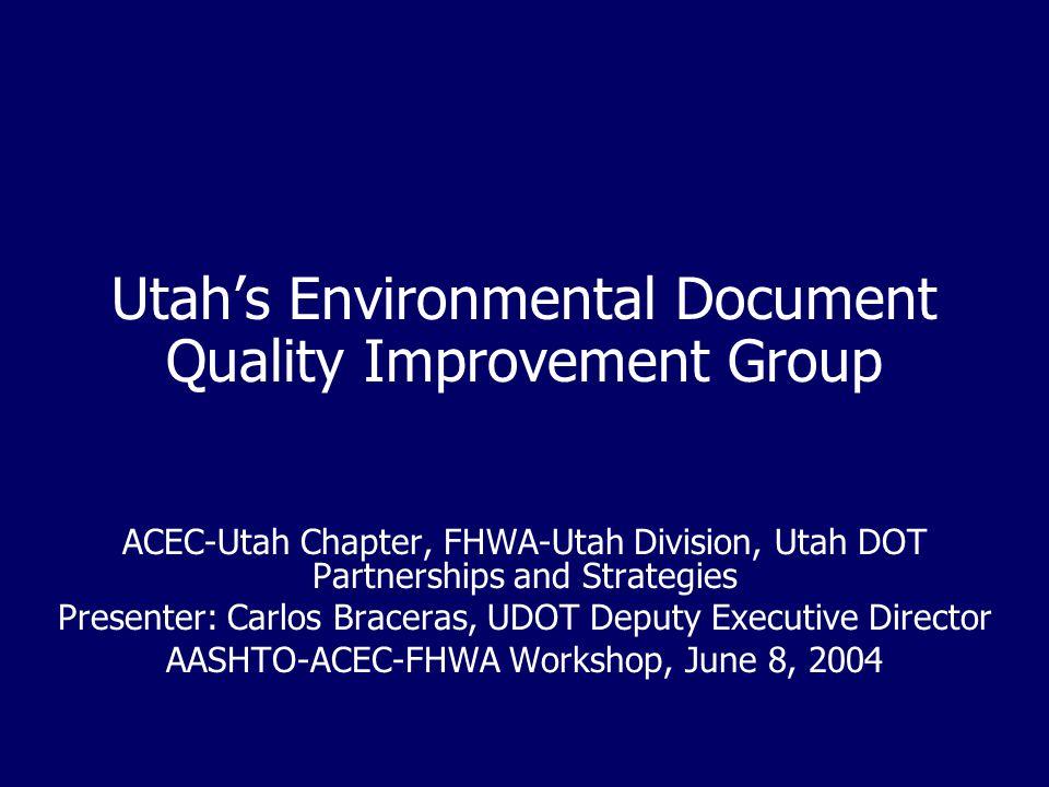 Utah's Environmental Document Quality Improvement Group ACEC-Utah Chapter, FHWA-Utah Division, Utah DOT Partnerships and Strategies Presenter: Carlos Braceras, UDOT Deputy Executive Director AASHTO-ACEC-FHWA Workshop, June 8, 2004
