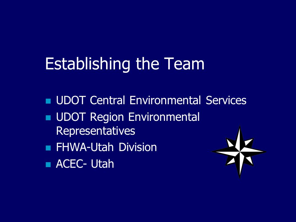 Establishing the Team UDOT Central Environmental Services UDOT Region Environmental Representatives FHWA-Utah Division ACEC- Utah