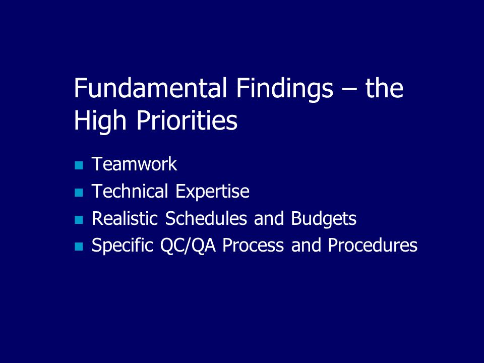 Fundamental Findings – the High Priorities Teamwork Technical Expertise Realistic Schedules and Budgets Specific QC/QA Process and Procedures