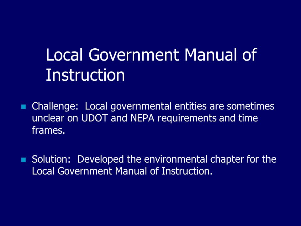 Local Government Manual of Instruction Challenge: Local governmental entities are sometimes unclear on UDOT and NEPA requirements and time frames.