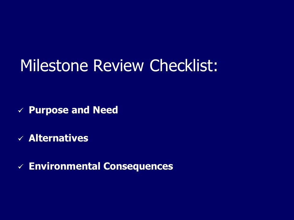 Milestone Review Checklist: Purpose and Need Alternatives Environmental Consequences