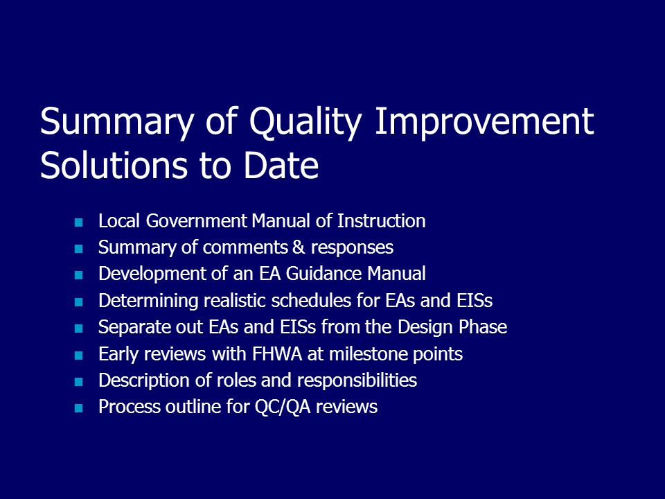 Summary of Quality Improvement Solutions to Date Local Government Manual of Instruction Summary of comments & responses Development of an EA Guidance Manual Determining realistic schedules for EAs and EISs Separate out EAs and EISs from the Design Phase Early reviews with FHWA at milestone points Description of roles and responsibilities Process outline for QC/QA reviews