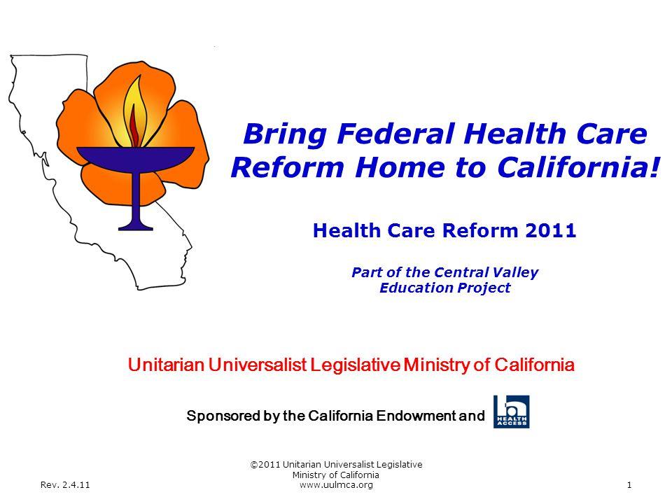 Rev. 2.4.11 ©2011 Unitarian Universalist Legislative Ministry of California www.uulmca.org1 Health Care Reform 2011 Part of the Central Valley Educati