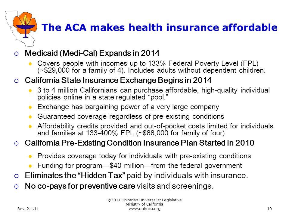 Rev. 2.4.11 ©2011 Unitarian Universalist Legislative Ministry of California www.uulmca.org10 The ACA makes health insurance affordable  Medicaid (Med