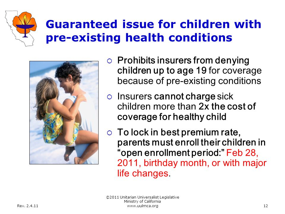 Rev. 2.4.11 ©2011 Unitarian Universalist Legislative Ministry of California www.uulmca.org12 Guaranteed issue for children with pre-existing health co