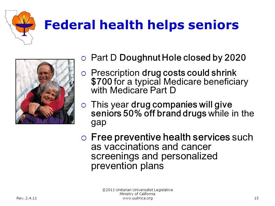 Rev. 2.4.11 ©2011 Unitarian Universalist Legislative Ministry of California www.uulmca.org15 Federal health helps seniors  Part D Doughnut Hole close