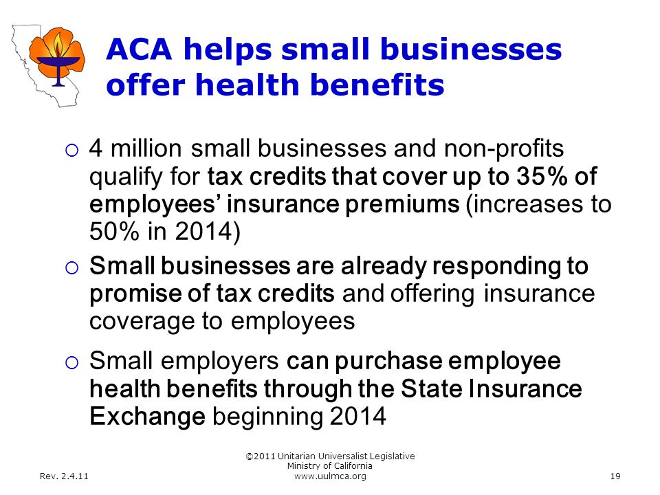 Rev. 2.4.11 ©2011 Unitarian Universalist Legislative Ministry of California www.uulmca.org19 ACA helps small businesses offer health benefits  4 mill