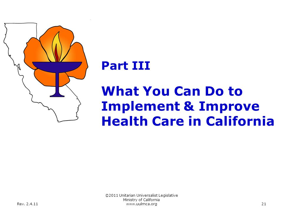 Rev. 2.4.11 ©2011 Unitarian Universalist Legislative Ministry of California www.uulmca.org21 Part III What You Can Do to Implement & Improve Health Ca