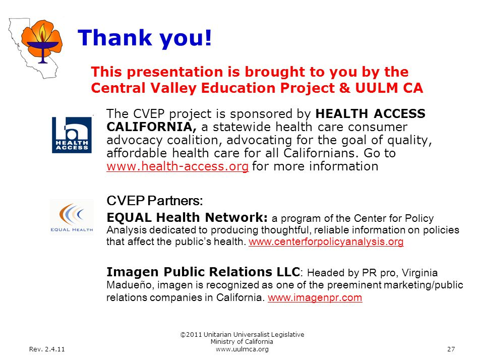 Rev. 2.4.11 ©2011 Unitarian Universalist Legislative Ministry of California www.uulmca.org27 Thank you! The CVEP project is sponsored by HEALTH ACCESS