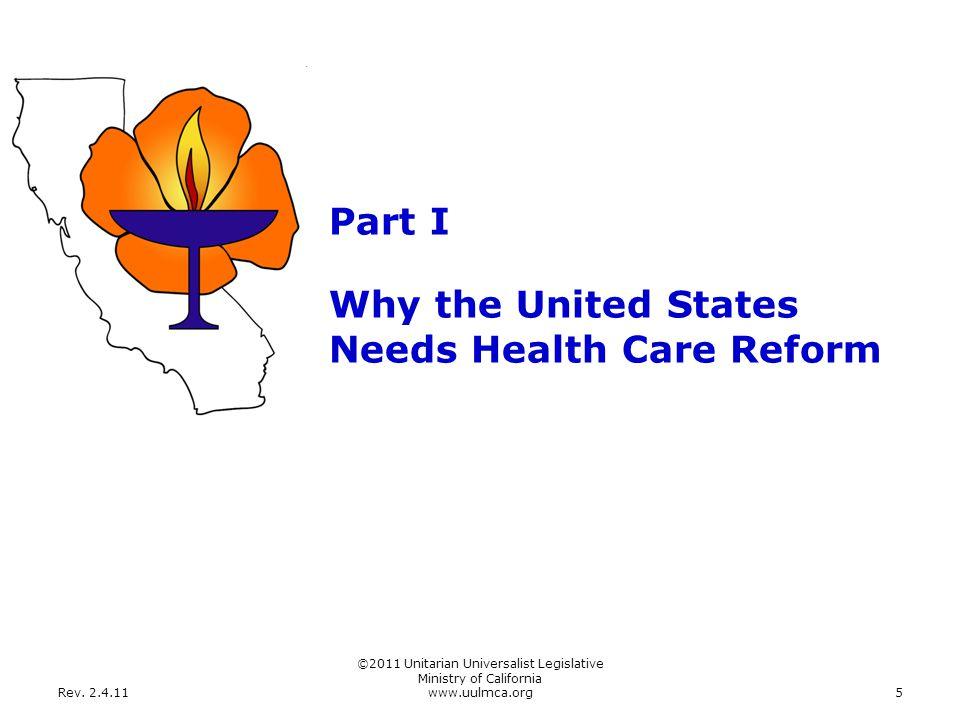 Rev. 2.4.11 ©2011 Unitarian Universalist Legislative Ministry of California www.uulmca.org5 Part I Why the United States Needs Health Care Reform