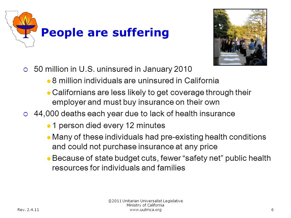 Rev. 2.4.11 ©2011 Unitarian Universalist Legislative Ministry of California www.uulmca.org6 People are suffering  50 million in U.S. uninsured in Jan