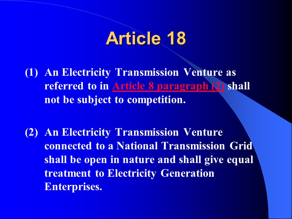 Article 18 (1)An Electricity Transmission Venture as referred to in Article 8 paragraph (2) shall not be subject to competition.Article 8 paragraph (2) (2)An Electricity Transmission Venture connected to a National Transmission Grid shall be open in nature and shall give equal treatment to Electricity Generation Enterprises.