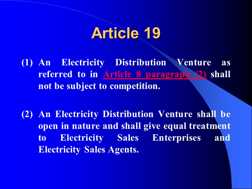 Article 19 (1)An Electricity Distribution Venture as referred to in Article 8 paragraph (2) shall not be subject to competition.Article 8 paragraph (2) (2)An Electricity Distribution Venture shall be open in nature and shall give equal treatment to Electricity Sales Enterprises and Electricity Sales Agents.