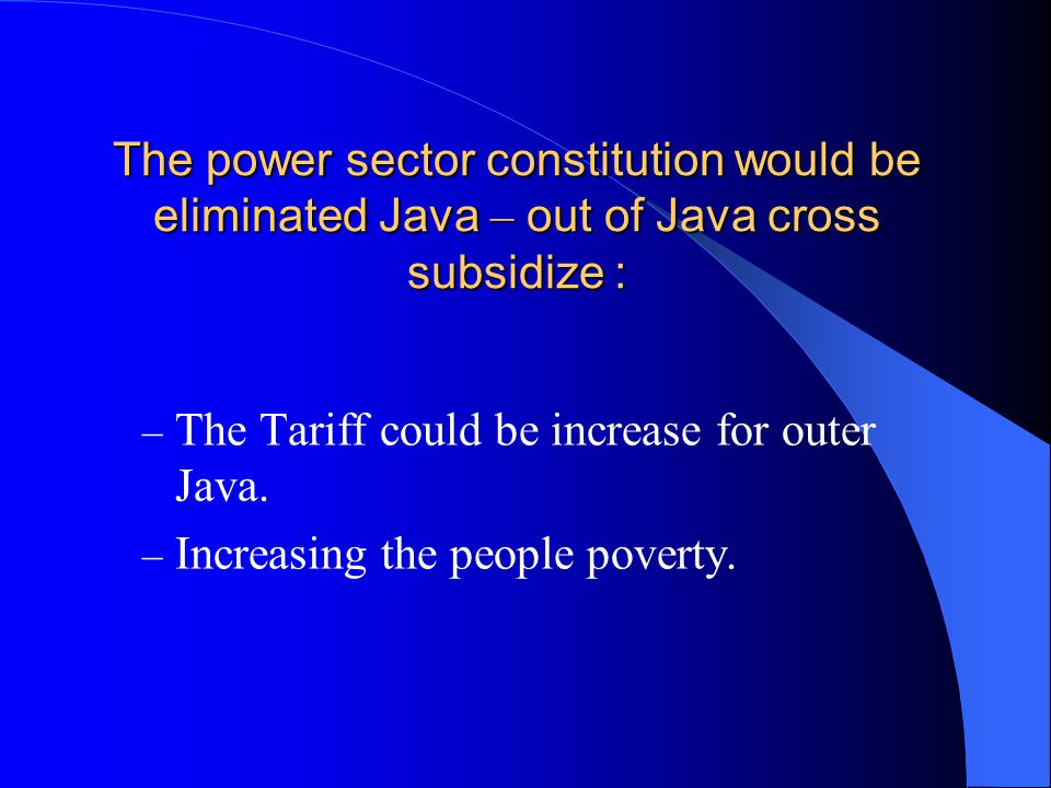 The power sector constitution would be eliminated Java – out of Java cross subsidize : – The Tariff could be increase for outer Java.