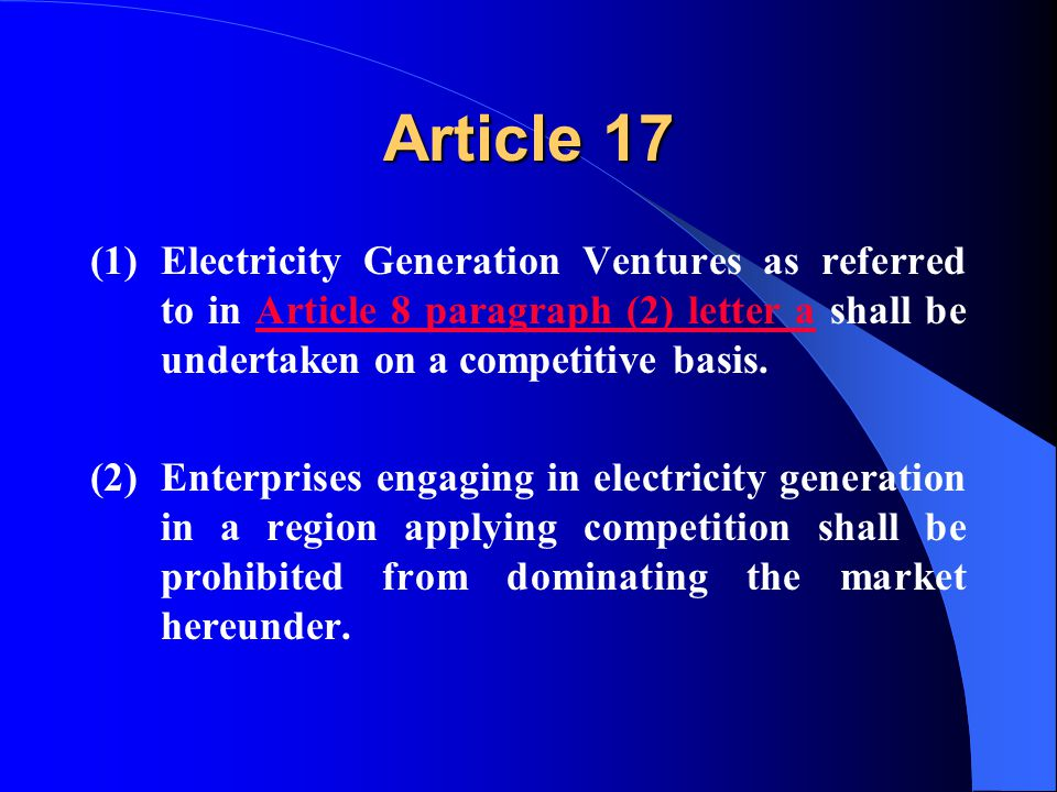 Article 17 (1)Electricity Generation Ventures as referred to in Article 8 paragraph (2) letter a shall be undertaken on a competitive basis.Article 8 paragraph (2) letter a (2)Enterprises engaging in electricity generation in a region applying competition shall be prohibited from dominating the market hereunder.