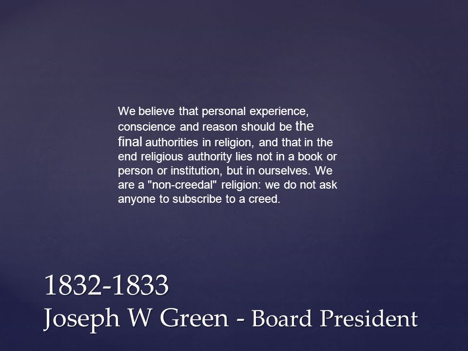 1832-1833 Joseph W Green - Board President We believe that personal experience, conscience and reason should be the final authorities in religion, and that in the end religious authority lies not in a book or person or institution, but in ourselves.