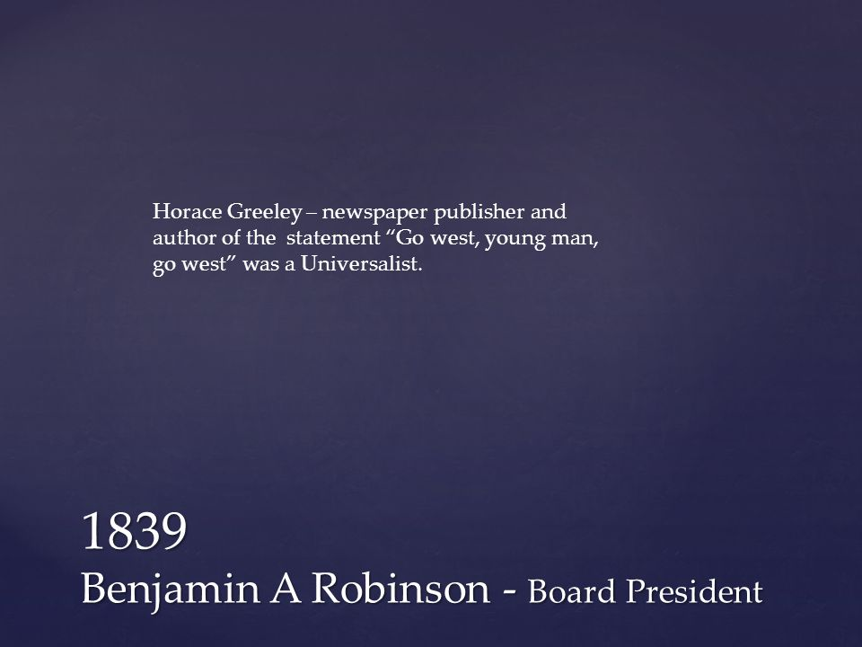 1839 Benjamin A Robinson - Board President Horace Greeley – newspaper publisher and author of the statement Go west, young man, go west was a Universalist.