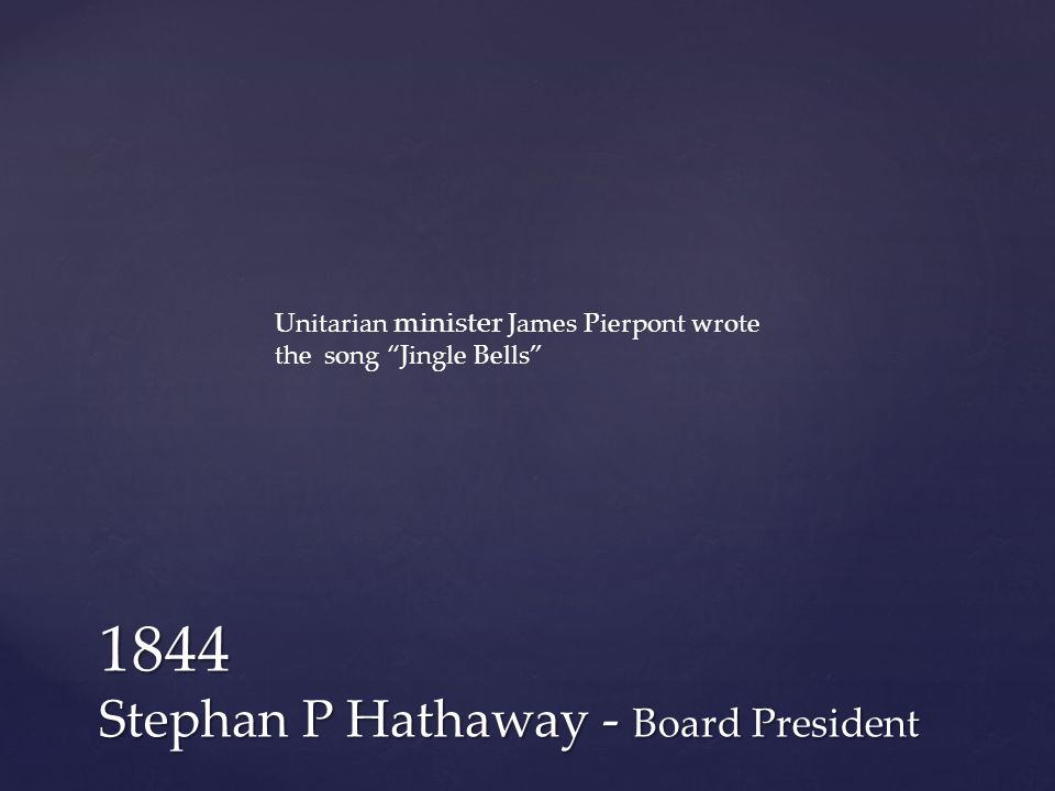 1844 Stephan P Hathaway - Board President Unitarian minister James Pierpont wrote the song Jingle Bells