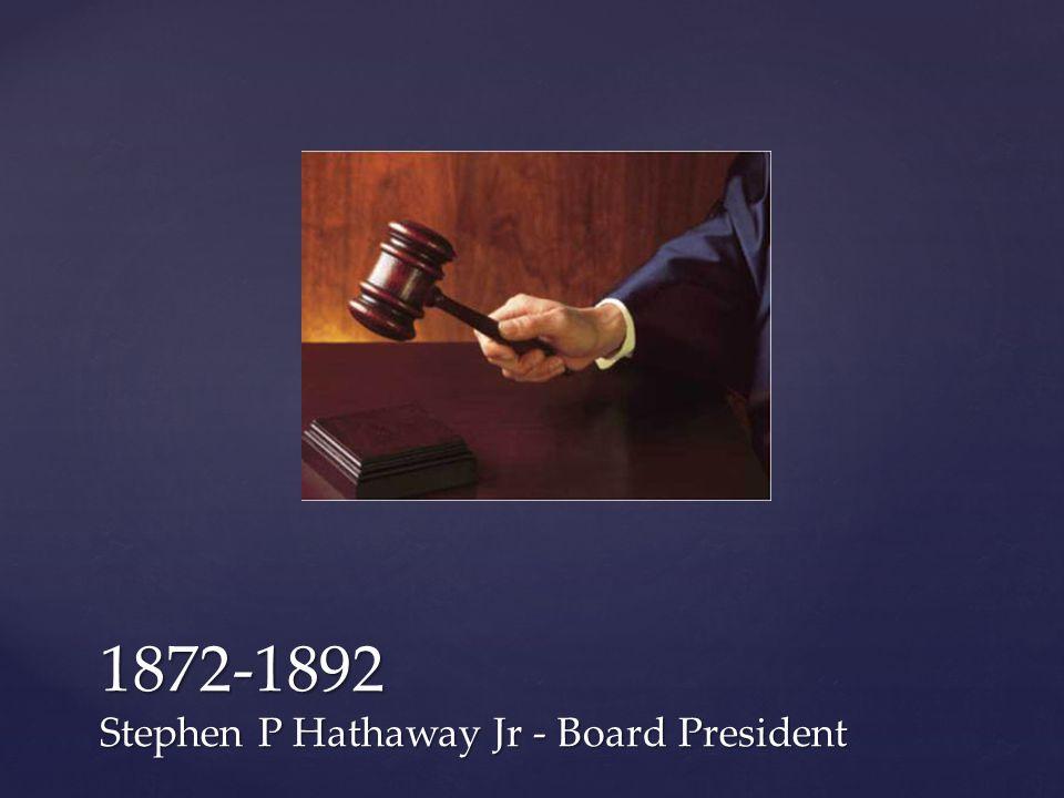 1872-1892 Stephen P Hathaway Jr - Board President