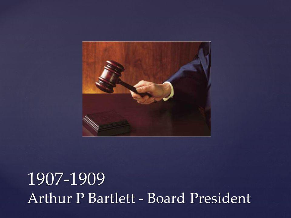 1907-1909 Arthur P Bartlett - Board President