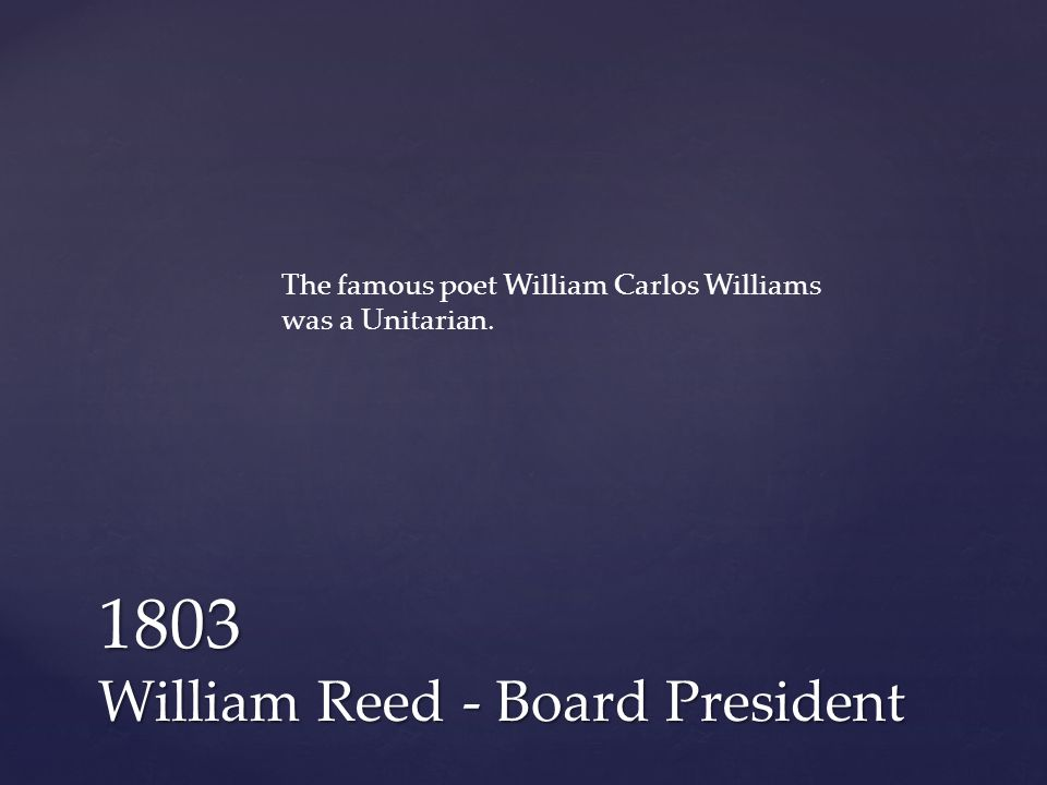 1803 William Reed - Board President The famous poet William Carlos Williams was a Unitarian.