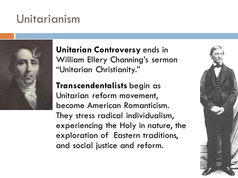 Unitarianism Unitarian Controversy ends in William Ellery Channing's sermon Unitarian Christianity. Transcendentalists begin as Unitarian reform movement, become American Romanticism.