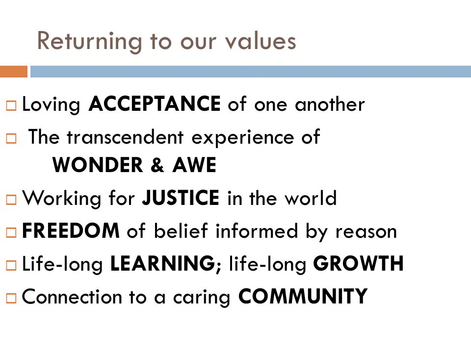 Returning to our values  Loving ACCEPTANCE of one another  The transcendent experience of WONDER & AWE  Working for JUSTICE in the world  FREEDOM of belief informed by reason  Life-long LEARNING; life-long GROWTH  Connection to a caring COMMUNITY
