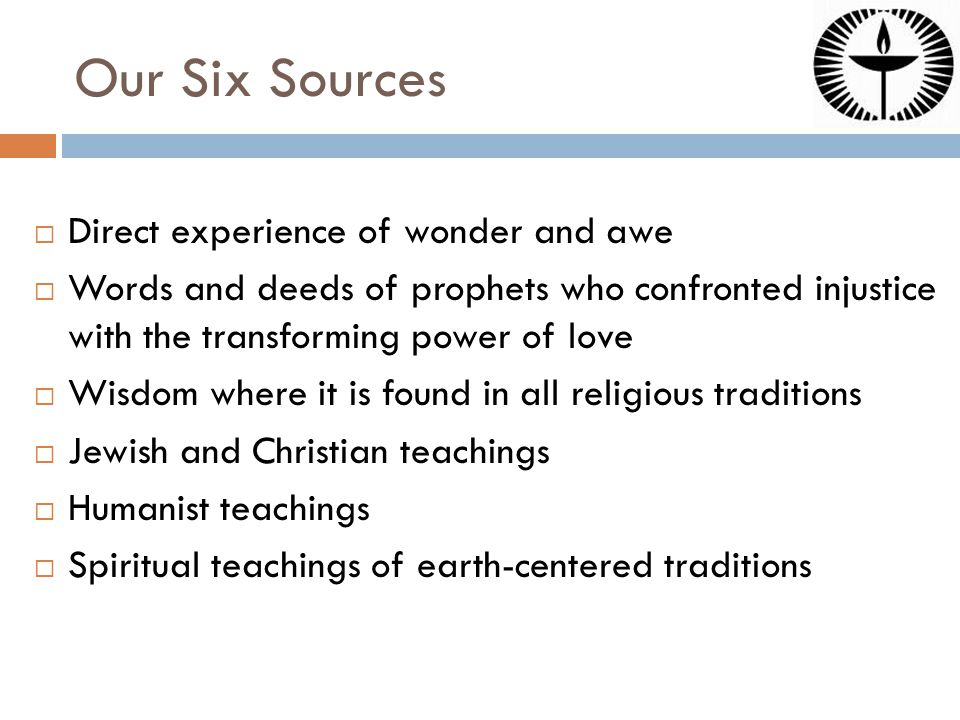Our Six Sources  Direct experience of wonder and awe  Words and deeds of prophets who confronted injustice with the transforming power of love  Wisdom where it is found in all religious traditions  Jewish and Christian teachings  Humanist teachings  Spiritual teachings of earth-centered traditions
