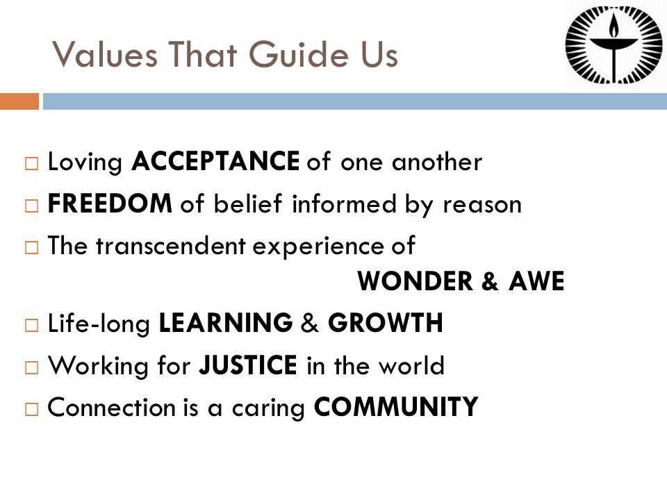 Values That Guide Us  Loving ACCEPTANCE of one another  FREEDOM of belief informed by reason  The transcendent experience of WONDER & AWE  Life-long LEARNING & GROWTH  Working for JUSTICE in the world  Connection is a caring COMMUNITY