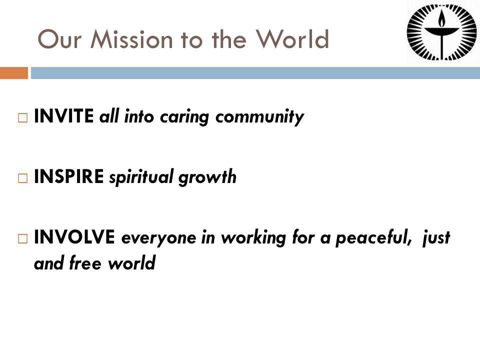 Our Mission to the World  INVITE all into caring community  INSPIRE spiritual growth  INVOLVE everyone in working for a peaceful, just and free world