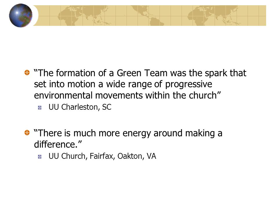 The formation of a Green Team was the spark that set into motion a wide range of progressive environmental movements within the church UU Charleston, SC There is much more energy around making a difference. UU Church, Fairfax, Oakton, VA