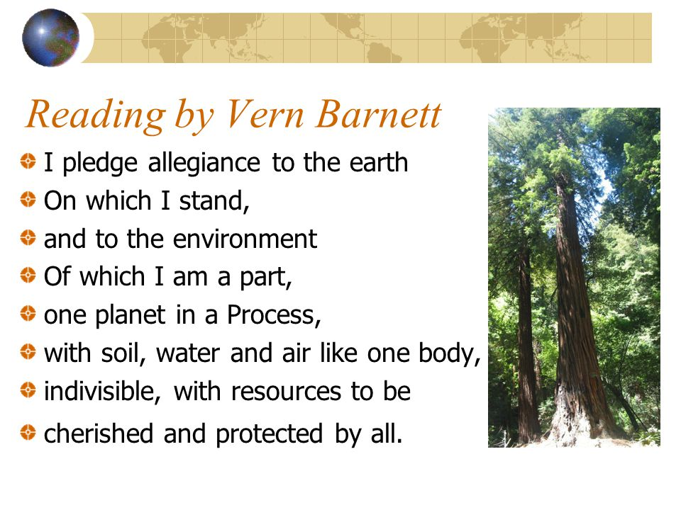 Reading by Vern Barnett I pledge allegiance to the earth On which I stand, and to the environment Of which I am a part, one planet in a Process, with soil, water and air like one body, indivisible, with resources to be cherished and protected by all.