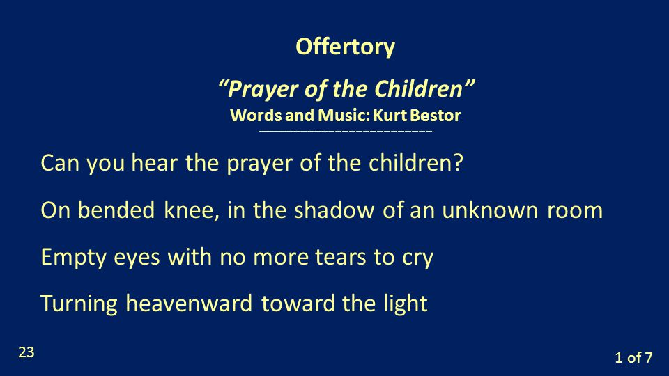 Offertory Prayer of the Children Words and Music: Kurt Bestor of 7 Can you hear the prayer of the children.